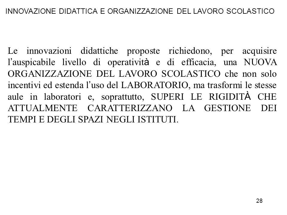 28 INNOVAZIONE DIDATTICA E ORGANIZZAZIONE DEL LAVORO SCOLASTICO Le innovazioni didattiche proposte richiedono, per acquisire l auspicabile livello di
