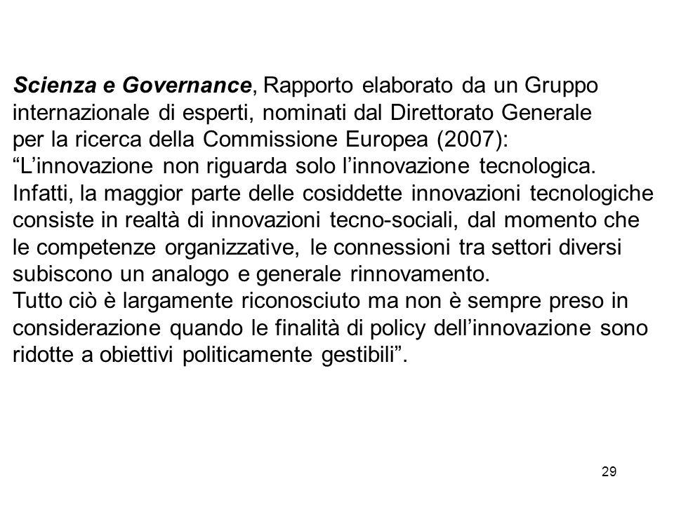 29 Scienza e Governance, Rapporto elaborato da un Gruppo internazionale di esperti, nominati dal Direttorato Generale per la ricerca della Commissione Europea (2007): Linnovazione non riguarda solo linnovazione tecnologica.
