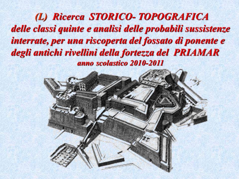 (L) Ricerca STORICO- TOPOGRAFICA delle classi quinte e analisi delle probabili sussistenze interrate, per una riscoperta del fossato di ponente e degli antichi rivellini della fortezza del PRIAMAR anno scolastico 2010-2011