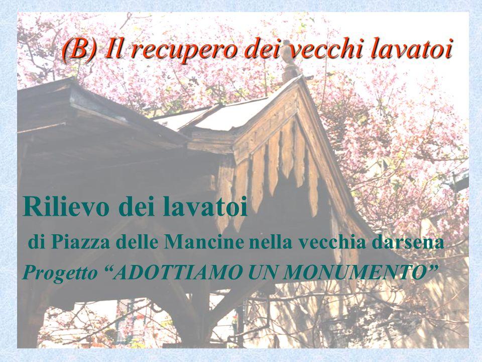 (B) Il recupero dei vecchi lavatoi Rilievo dei lavatoi di Piazza delle Mancine nella vecchia darsena Progetto ADOTTIAMO UN MONUMENTO