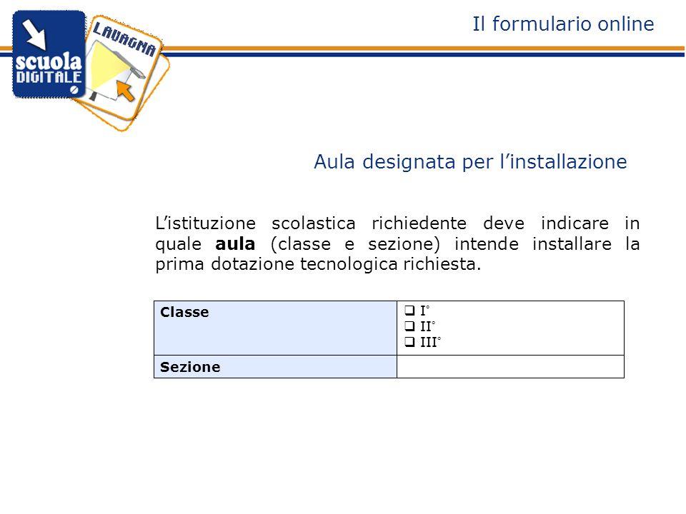 Sezione I° II° III° Classe Aula designata per linstallazione Il formulario online Listituzione scolastica richiedente deve indicare in quale aula (classe e sezione) intende installare la prima dotazione tecnologica richiesta.