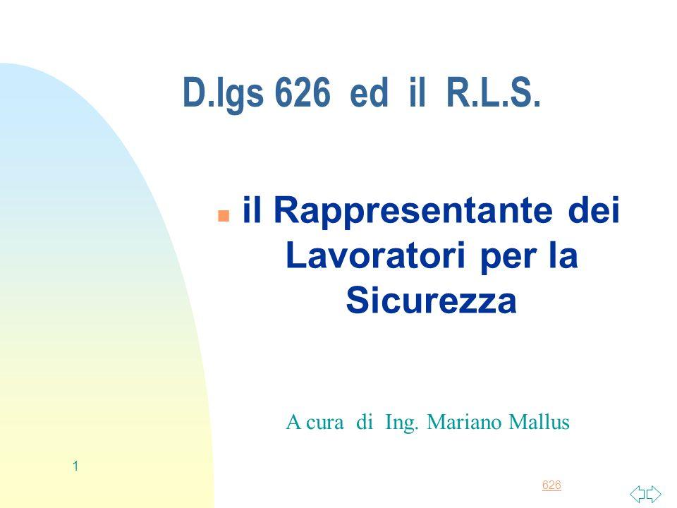 626 1 D.lgs 626 ed il R.L.S. n il Rappresentante dei Lavoratori per la Sicurezza A cura di Ing. Mariano Mallus