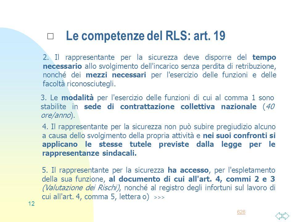 626 12 Le competenze del RLS: art. 19 2. Il rappresentante per la sicurezza deve disporre del tempo necessario allo svolgimento dell'incarico senza pe