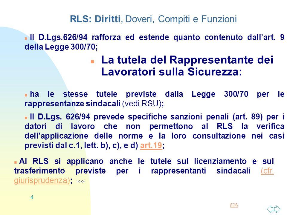 626 4 RLS: Diritti, Doveri, Compiti e Funzioni n La tutela del Rappresentante dei Lavoratori sulla Sicurezza: n Il D.Lgs.626/94 rafforza ed estende qu