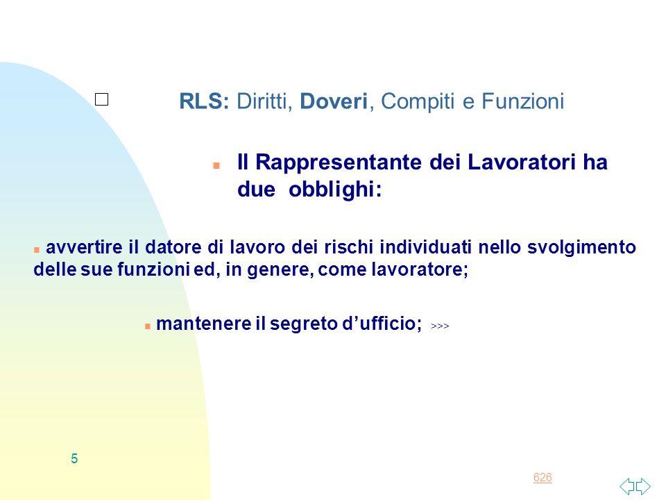 626 5 RLS: Diritti, Doveri, Compiti e Funzioni n Il Rappresentante dei Lavoratori ha due obblighi: n avvertire il datore di lavoro dei rischi individu
