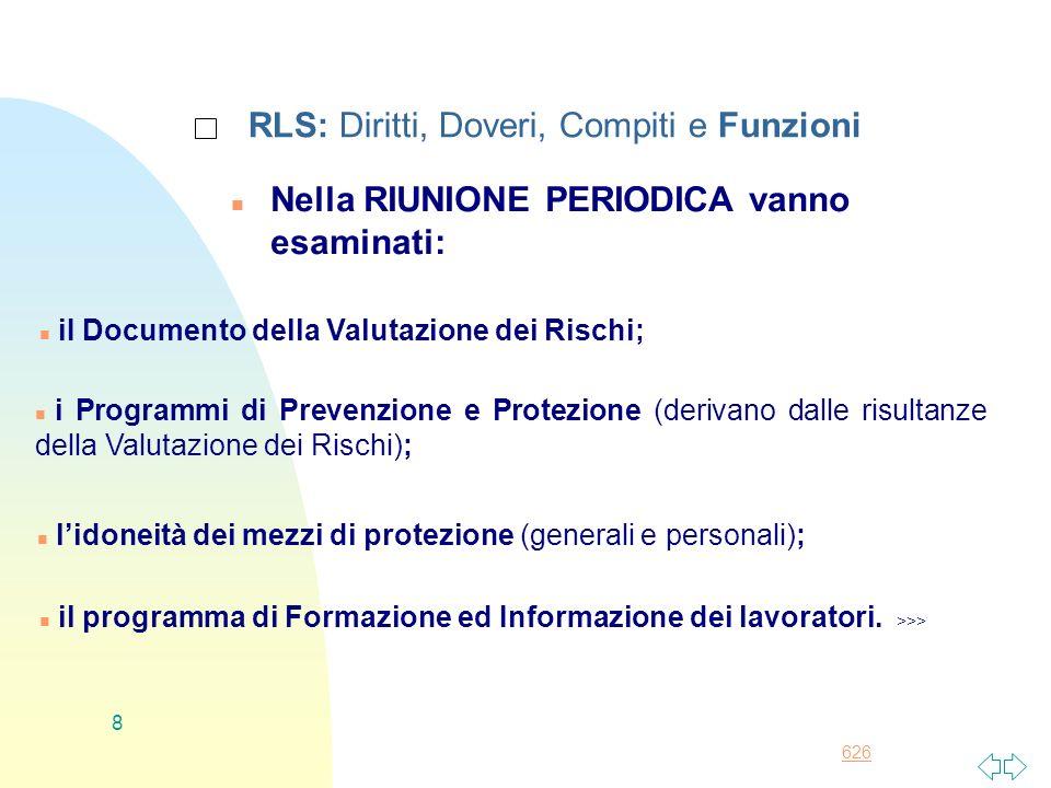 626 8 RLS: Diritti, Doveri, Compiti e Funzioni n Nella RIUNIONE PERIODICA vanno esaminati: n iI Documento della Valutazione dei Rischi; n i Programmi