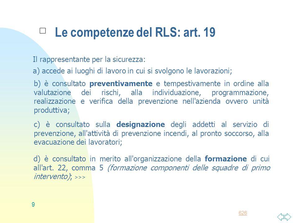 626 9 Le competenze del RLS: art. 19 Il rappresentante per la sicurezza: a) accede ai luoghi di lavoro in cui si svolgono le lavorazioni; b) è consult