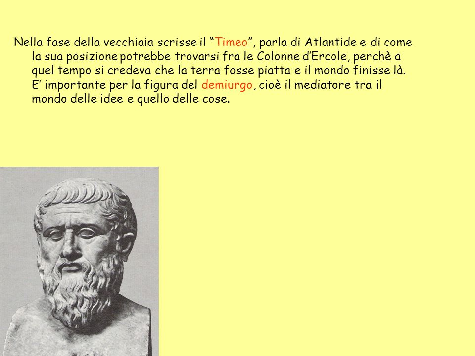 Nella fase della vecchiaia scrisse il Timeo, parla di Atlantide e di come la sua posizione potrebbe trovarsi fra le Colonne dErcole, perchè a quel tem
