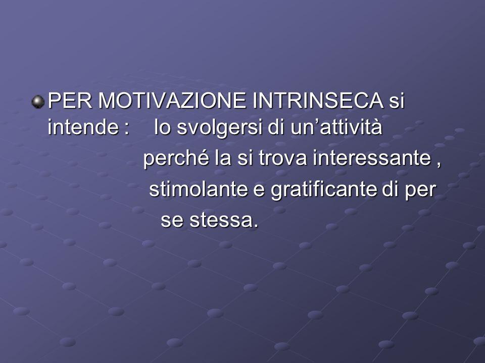 PER MOTIVAZIONE INTRINSECA si intende : lo svolgersi di unattività perché la si trova interessante, perché la si trova interessante, stimolante e grat