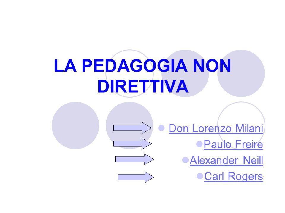 LA PEDAGOGIA NON DIRETTIVA Don Lorenzo Milani Paulo Freire Alexander Neill Carl Rogers