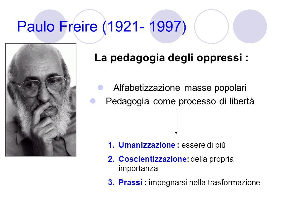 Paulo Freire (1921- 1997) La pedagogia degli oppressi : Alfabetizzazione masse popolari Pedagogia come processo di libertà 1.Umanizzazione : essere di