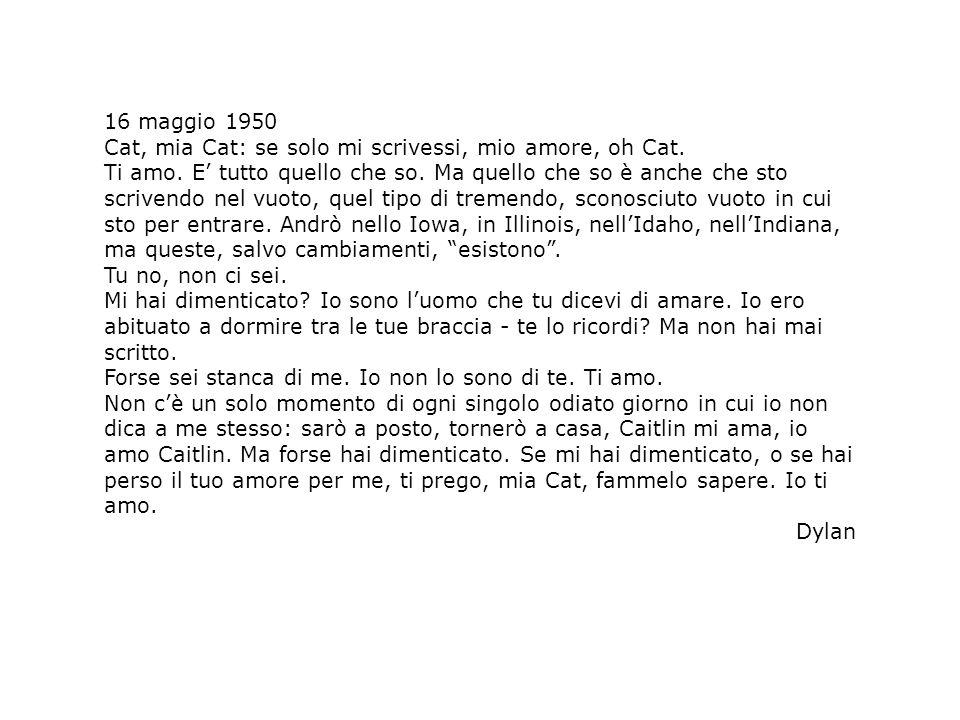 16 maggio 1950 Cat, mia Cat: se solo mi scrivessi, mio amore, oh Cat. Ti amo. E tutto quello che so. Ma quello che so è anche che sto scrivendo nel vu