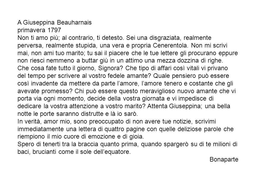A Giuseppina Beauharnais primavera 1797 Non ti amo più; al contrario, ti detesto. Sei una disgraziata, realmente perversa, realmente stupida, una vera