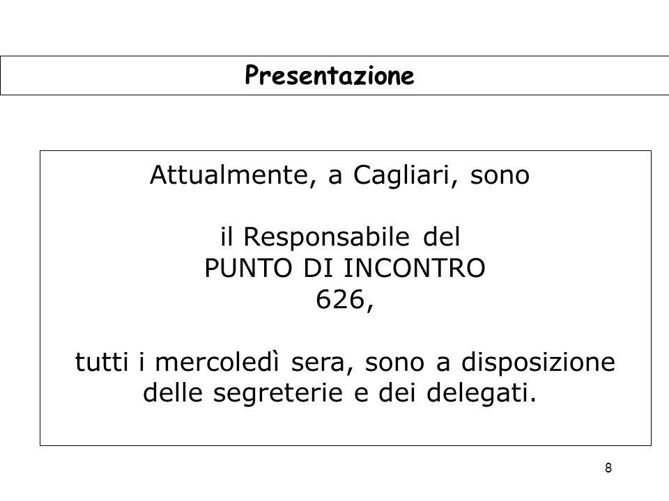 8 Presentazione Attualmente, a Cagliari, sono il Responsabile del PUNTO DI INCONTRO 626, tutti i mercoledì sera, sono a disposizione delle segreterie e dei delegati.