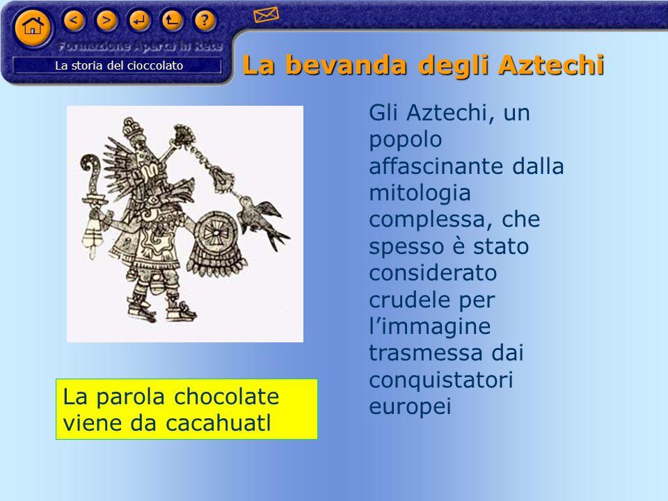 La storia del cioccolato La bevanda degli Aztechi Gli Aztechi, un popolo affascinante dalla mitologia complessa, che spesso è stato considerato crudel