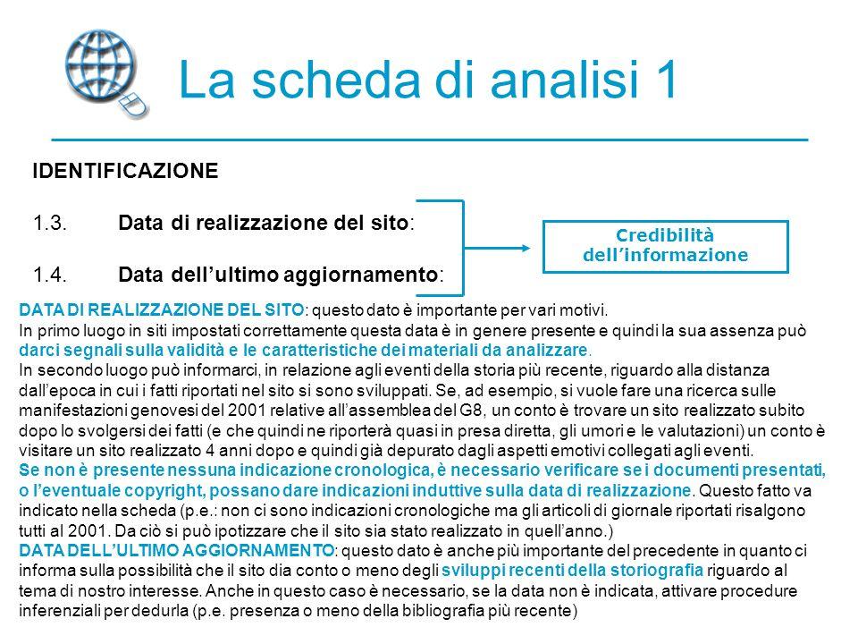 La scheda di analisi 1 IDENTIFICAZIONE 1.3.Data di realizzazione del sito: 1.4.Data dellultimo aggiornamento: Credibilità dellinformazione DATA DI REALIZZAZIONE DEL SITO: questo dato è importante per vari motivi.