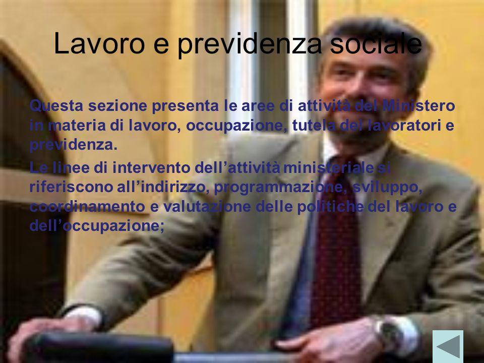 Lavoro e previdenza sociale Questa sezione presenta le aree di attività del Ministero in materia di lavoro, occupazione, tutela dei lavoratori e previdenza.