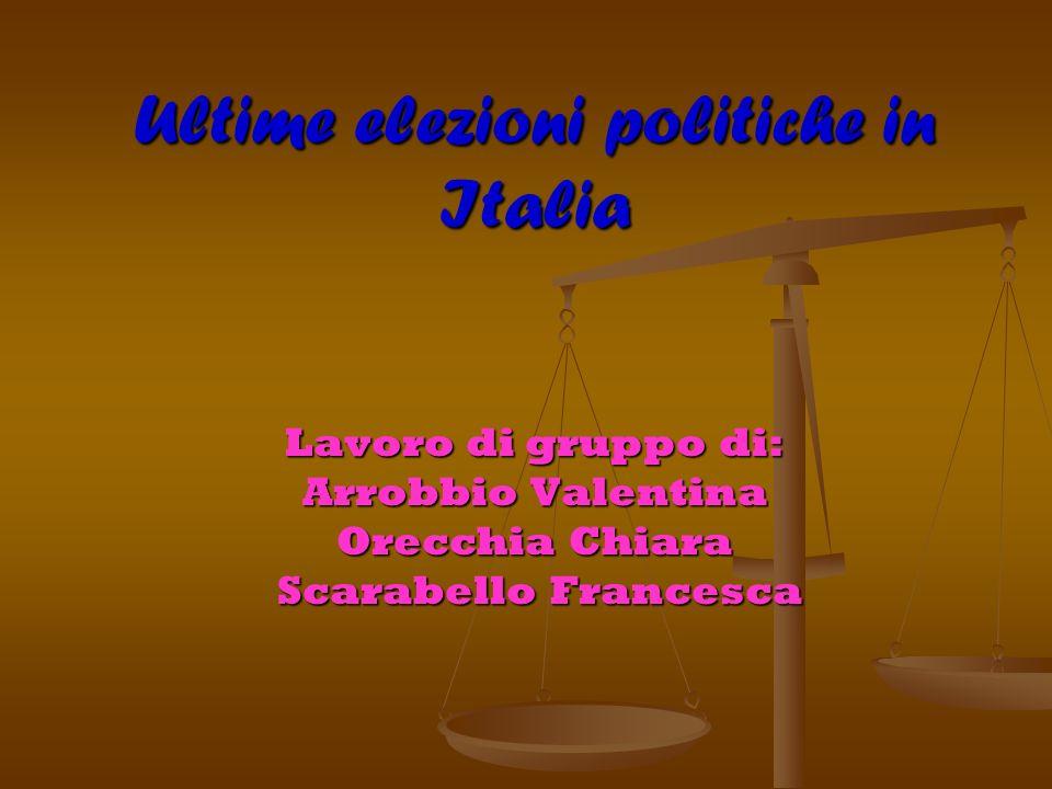 Ultime elezioni politiche in Italia Lavoro di gruppo di: Arrobbio Valentina Orecchia Chiara Scarabello Francesca Scarabello Francesca