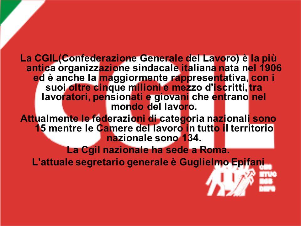 La CGIL(Confederazione Generale del Lavoro) è la più antica organizzazione sindacale italiana nata nel 1906 ed è anche la maggiormente rappresentativa, con i suoi oltre cinque milioni e mezzo d iscritti, tra lavoratori, pensionati e giovani che entrano nel mondo del lavoro.