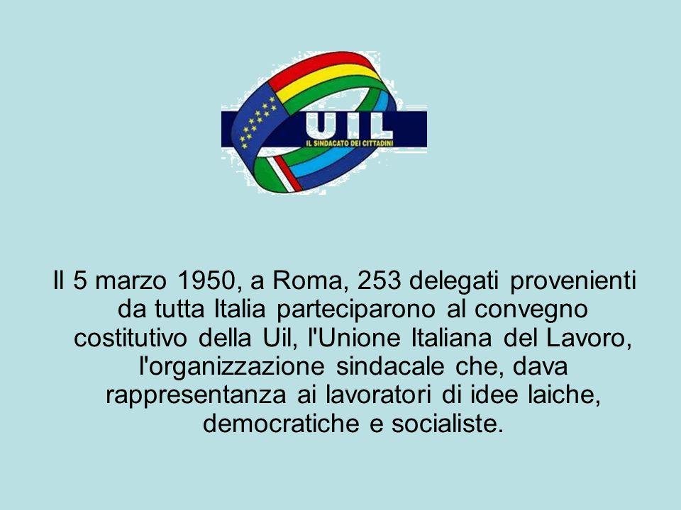 Il 5 marzo 1950, a Roma, 253 delegati provenienti da tutta Italia parteciparono al convegno costitutivo della Uil, l Unione Italiana del Lavoro, l organizzazione sindacale che, dava rappresentanza ai lavoratori di idee laiche, democratiche e socialiste.