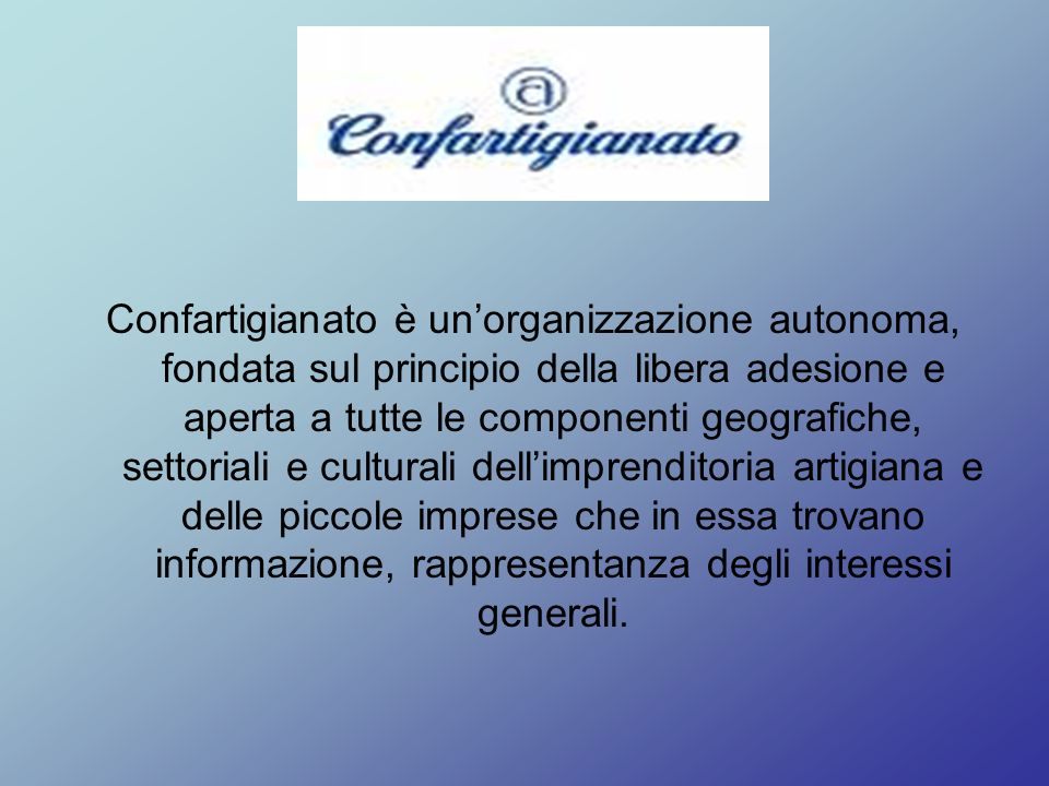 Confartigianato è unorganizzazione autonoma, fondata sul principio della libera adesione e aperta a tutte le componenti geografiche, settoriali e culturali dellimprenditoria artigiana e delle piccole imprese che in essa trovano informazione, rappresentanza degli interessi generali.
