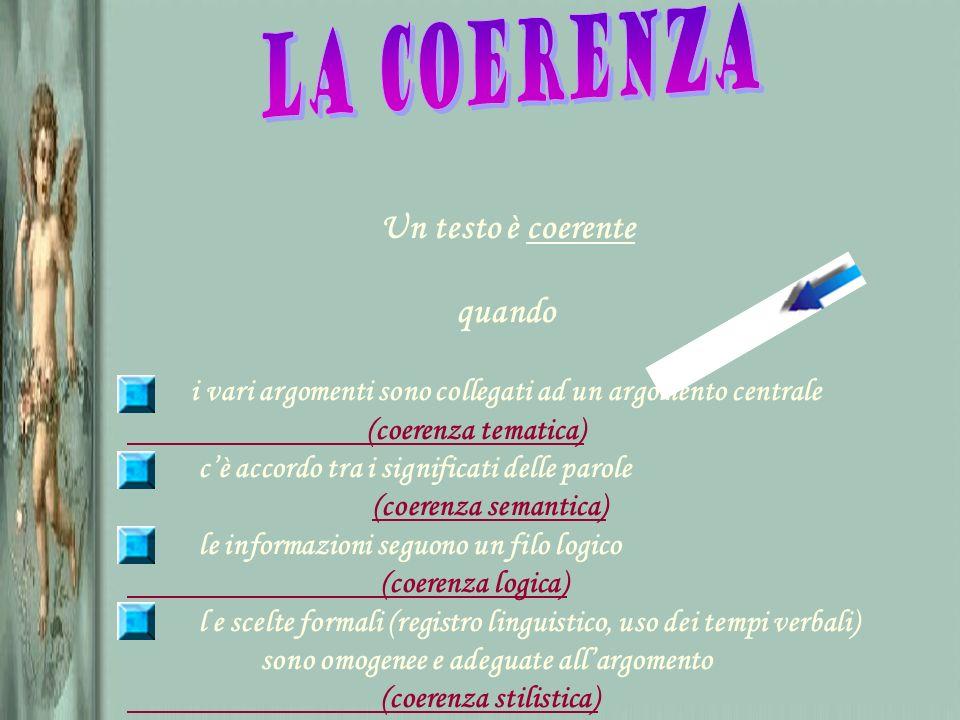 Un testo è coerente quando i vari argomenti sono collegati ad un argomento centrale (coerenza tematica) cè accordo tra i significati delle parole (coe