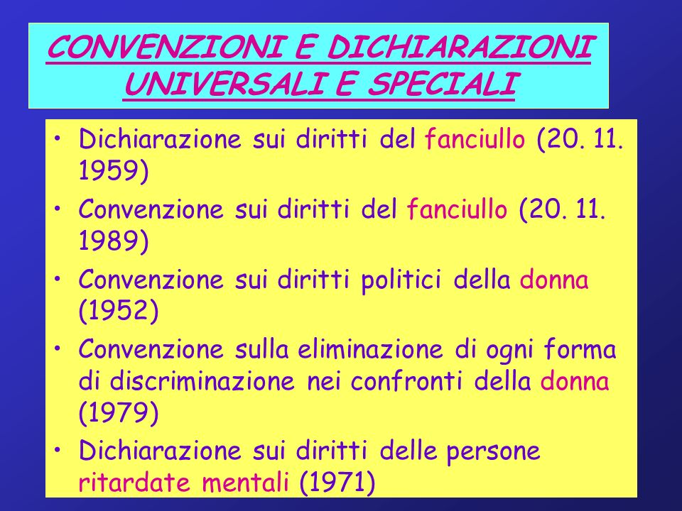 CONVENZIONI E DICHIARAZIONI UNIVERSALI E SPECIALI Dichiarazione sui diritti del fanciullo (20. 11. 1959) Convenzione sui diritti del fanciullo (20. 11
