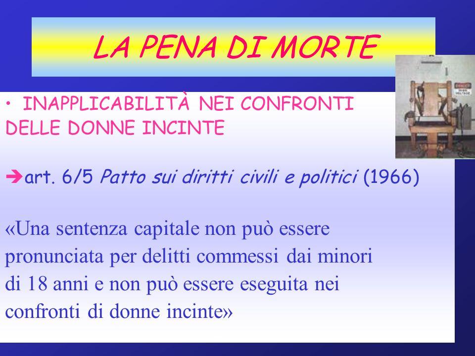 LA PENA DI MORTE INAPPLICABILITÀ NEI CONFRONTI DELLE DONNE INCINTE art. 6/5 Patto sui diritti civili e politici (1966) «Una sentenza capitale non può