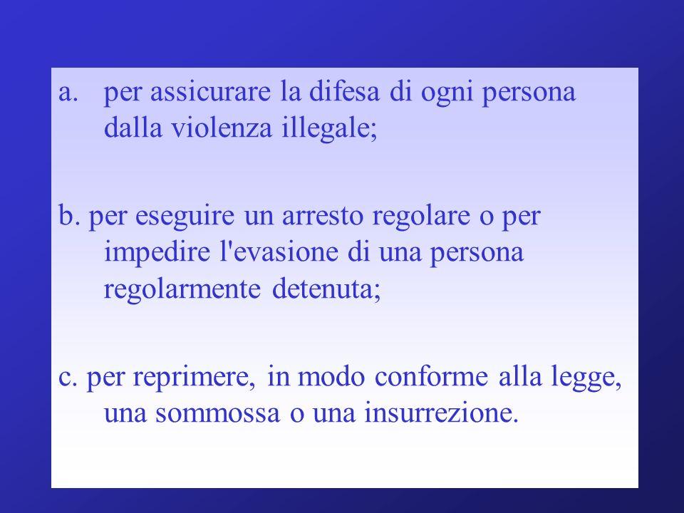 a.per assicurare la difesa di ogni persona dalla violenza illegale; b. per eseguire un arresto regolare o per impedire l'evasione di una persona regol