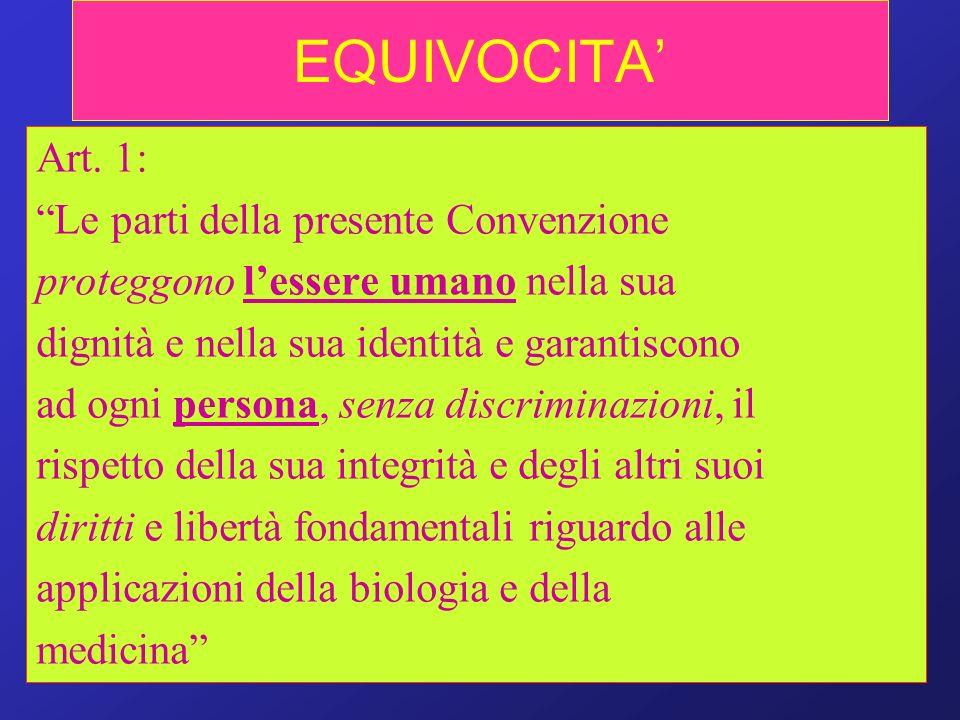 EQUIVOCITA Art. 1: Le parti della presente Convenzione proteggono lessere umano nella sua dignità e nella sua identità e garantiscono ad ogni persona,