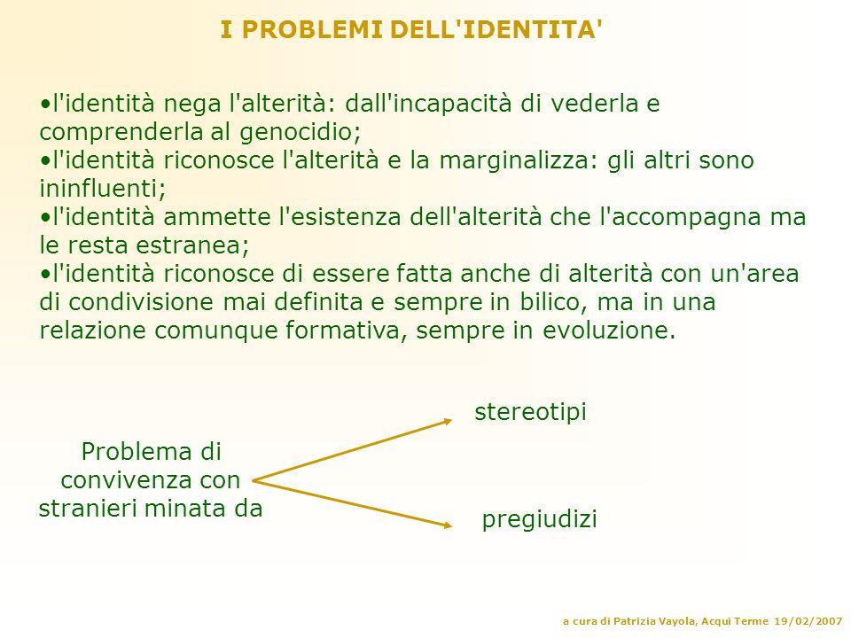 a cura di Patrizia Vayola, Acqui Terme 19/02/2007 I PROBLEMI DELL'IDENTITA' l'identità nega l'alterità: dall'incapacità di vederla e comprenderla al g