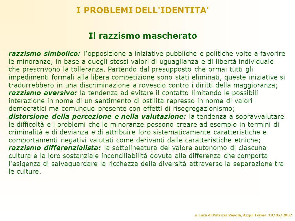a cura di Patrizia Vayola, Acqui Terme 19/02/2007 I PROBLEMI DELL'IDENTITA' Il razzismo mascherato razzismo simbolico: l'opposizione a iniziative pubb