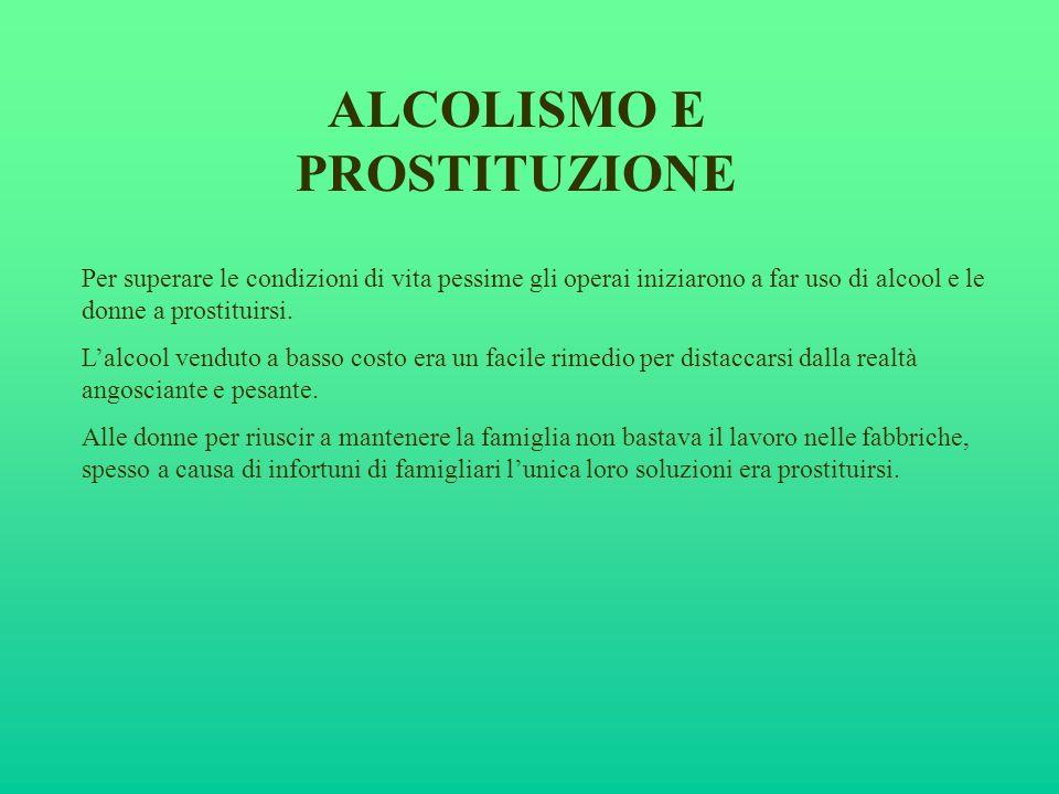 ALCOLISMO E PROSTITUZIONE Per superare le condizioni di vita pessime gli operai iniziarono a far uso di alcool e le donne a prostituirsi. Lalcool vend