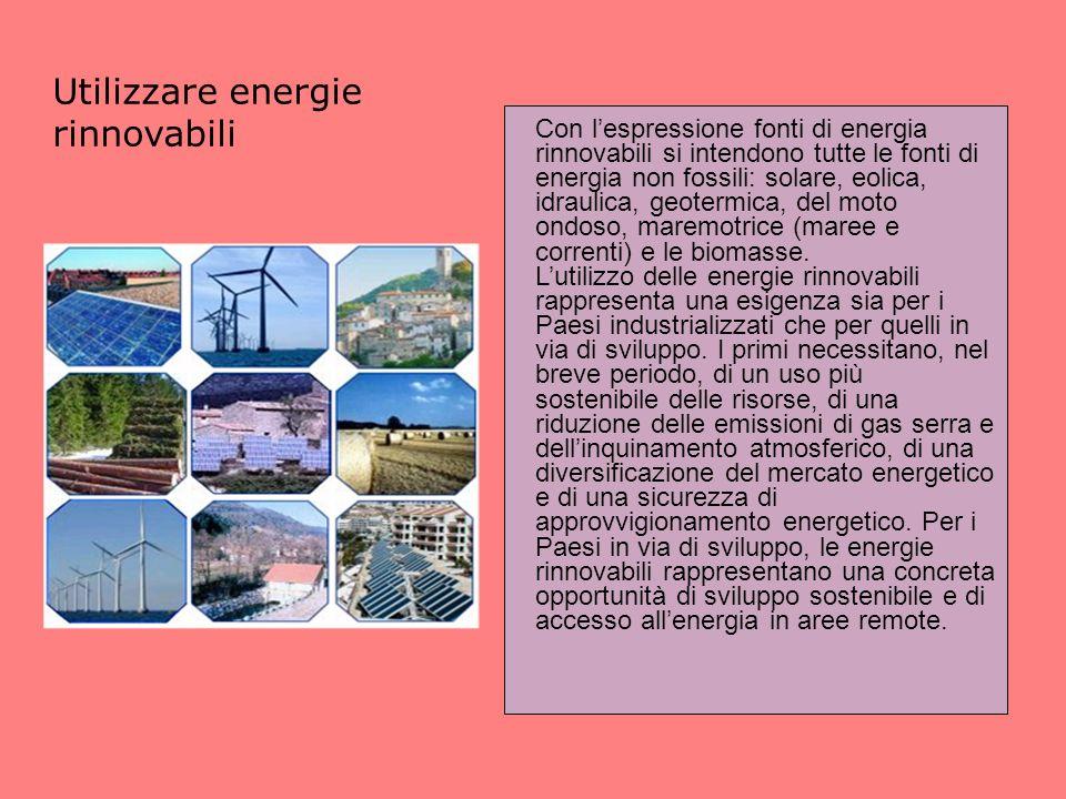 Utilizzare energie rinnovabili Con lespressione fonti di energia rinnovabili si intendono tutte le fonti di energia non fossili: solare, eolica, idraulica, geotermica, del moto ondoso, maremotrice (maree e correnti) e le biomasse.
