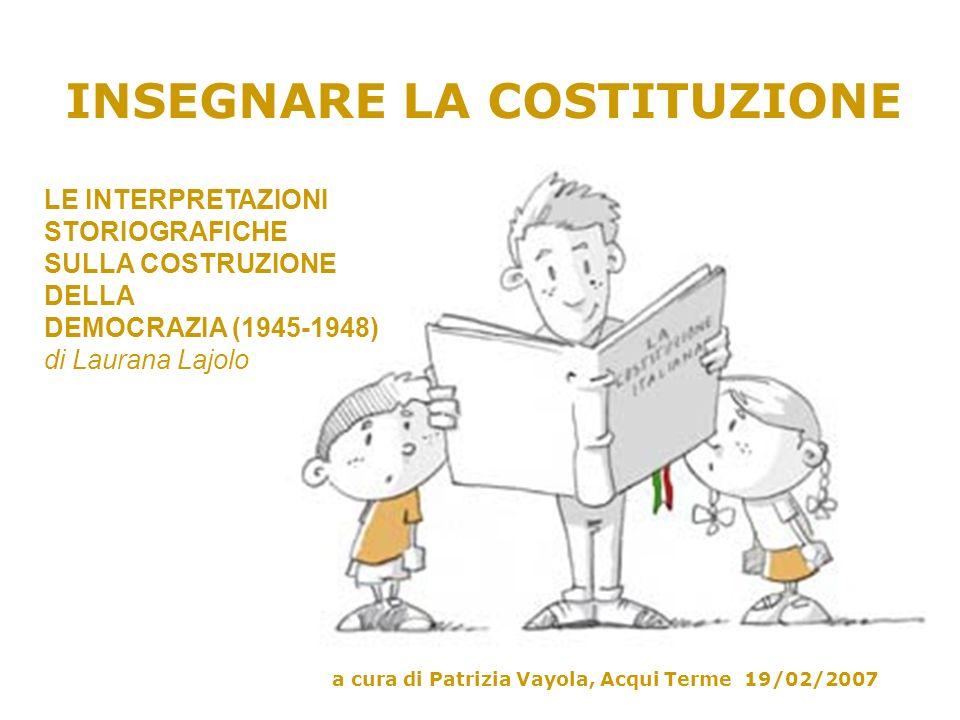 INSEGNARE LA COSTITUZIONE a cura di Patrizia Vayola, Acqui Terme 19/02/2007 LE INTERPRETAZIONI STORIOGRAFICHE SULLA COSTRUZIONE DELLA DEMOCRAZIA (1945-1948) di Laurana Lajolo