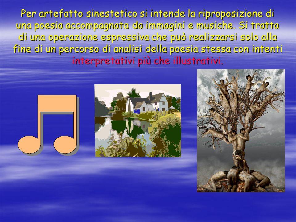 Per artefatto sinestetico si intende la riproposizione di una poesia accompagnata da immagini e musiche. Si tratta di una operazione espressiva che pu
