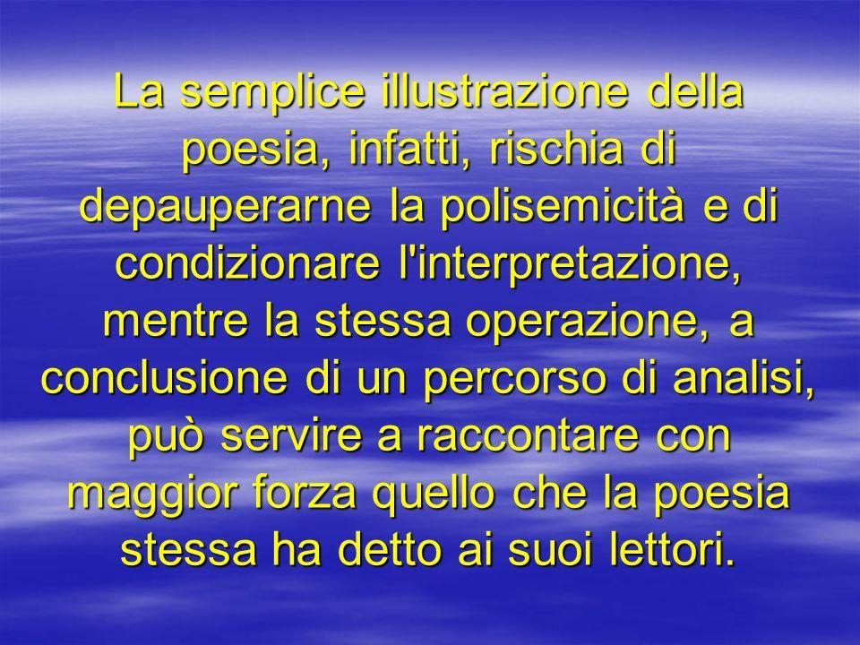 La semplice illustrazione della poesia, infatti, rischia di depauperarne la polisemicità e di condizionare l'interpretazione, mentre la stessa operazi