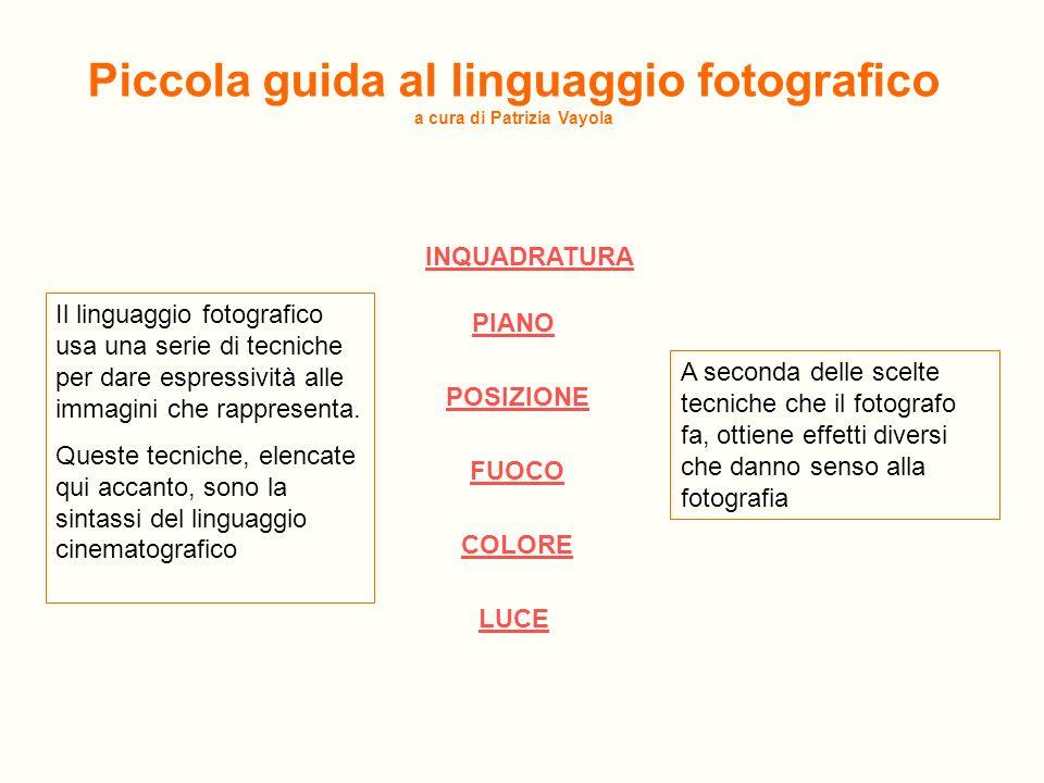 Piccola guida al linguaggio fotografico a cura di Patrizia Vayola INQUADRATURA PIANO POSIZIONE COLORE FUOCO LUCE Il linguaggio fotografico usa una ser