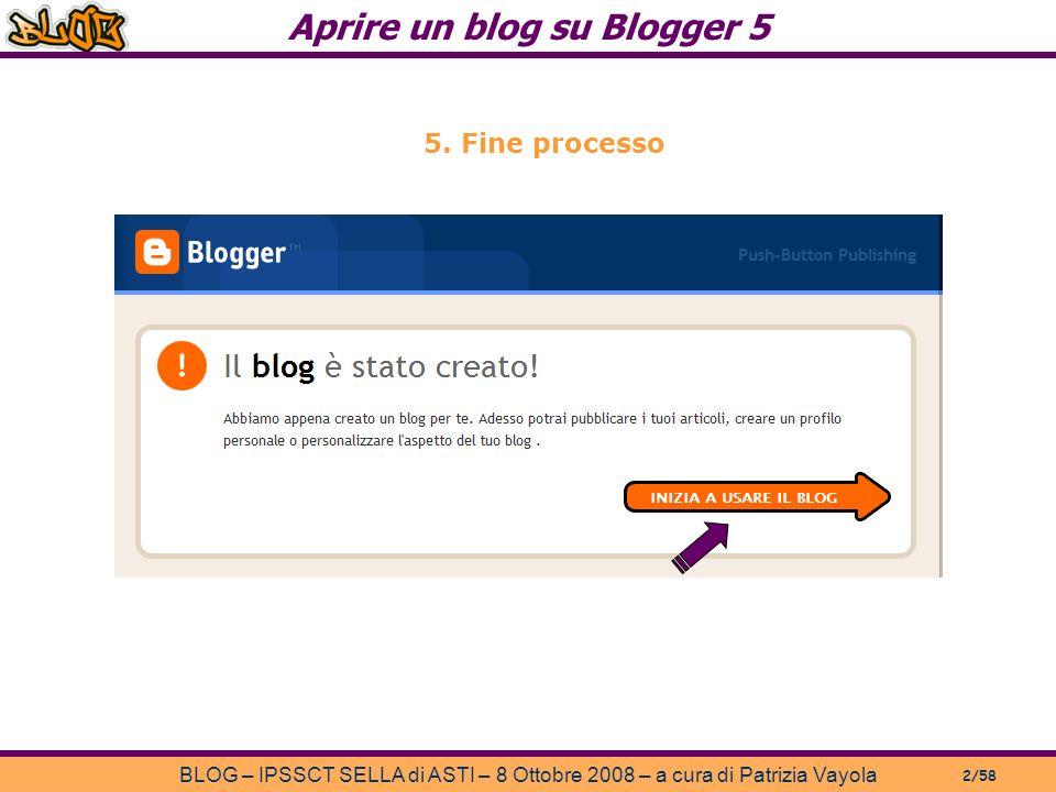 Aprire un blog su Blogger 5 BLOG – IPSSCT SELLA di ASTI – 8 Ottobre 2008 – a cura di Patrizia Vayola 2/58 5.
