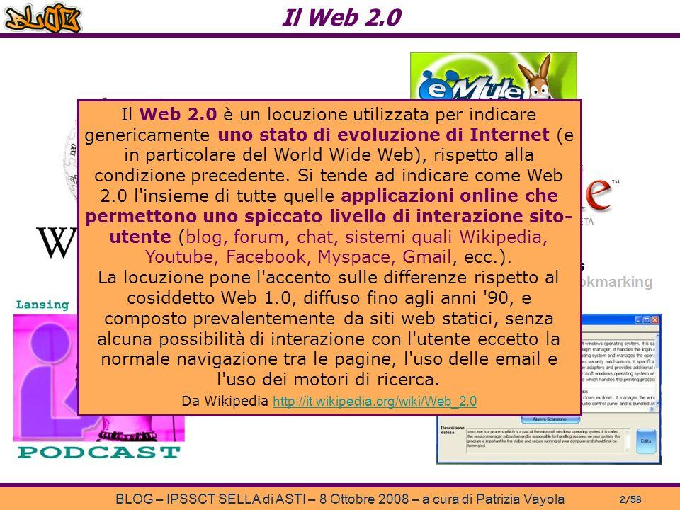Il Web 2.0 BLOG – IPSSCT SELLA di ASTI – 8 Ottobre 2008 – a cura di Patrizia Vayola 2/58 Il Web 2.0 è un locuzione utilizzata per indicare genericamente uno stato di evoluzione di Internet (e in particolare del World Wide Web), rispetto alla condizione precedente.