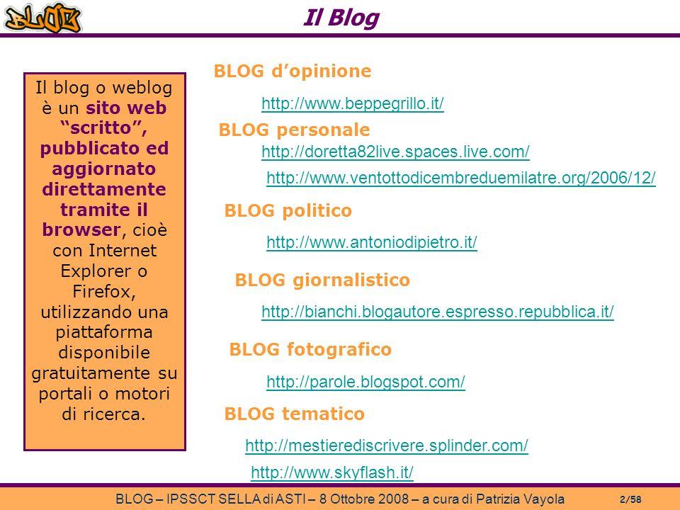 Il Blog BLOG – IPSSCT SELLA di ASTI – 8 Ottobre 2008 – a cura di Patrizia Vayola 2/58 http://www.beppegrillo.it/ http://doretta82live.spaces.live.com/ http://mestierediscrivere.splinder.com/ http://www.antoniodipietro.it/ http://bianchi.blogautore.espresso.repubblica.it/ http://parole.blogspot.com/ http://www.ventottodicembreduemilatre.org/2006/12/ http://www.skyflash.it/ BLOG dopinione BLOG personale BLOG politico BLOG giornalistico BLOG fotografico BLOG tematico Il blog o weblog è un sito web scritto, pubblicato ed aggiornato direttamente tramite il browser, cioè con Internet Explorer o Firefox, utilizzando una piattaforma disponibile gratuitamente su portali o motori di ricerca.