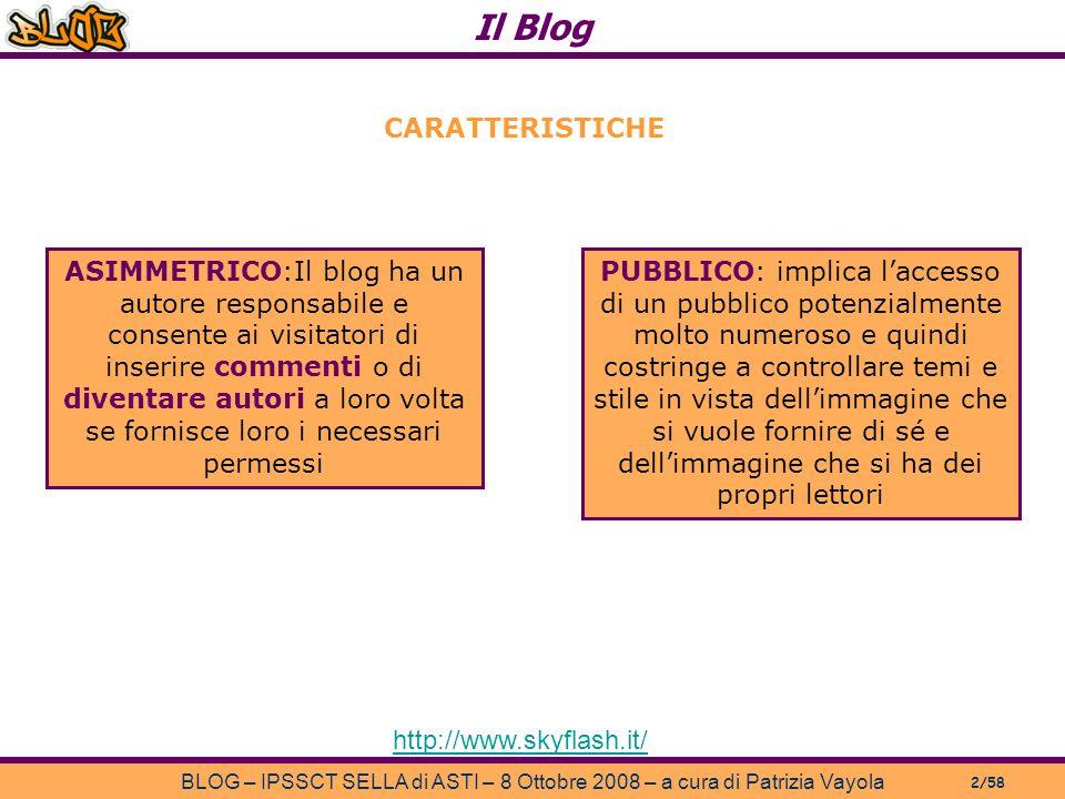 Il Blog BLOG – IPSSCT SELLA di ASTI – 8 Ottobre 2008 – a cura di Patrizia Vayola 2/58 http://www.skyflash.it/ ASIMMETRICO:Il blog ha un autore responsabile e consente ai visitatori di inserire commenti o di diventare autori a loro volta se fornisce loro i necessari permessi CARATTERISTICHE PUBBLICO: implica laccesso di un pubblico potenzialmente molto numeroso e quindi costringe a controllare temi e stile in vista dellimmagine che si vuole fornire di sé e dellimmagine che si ha dei propri lettori