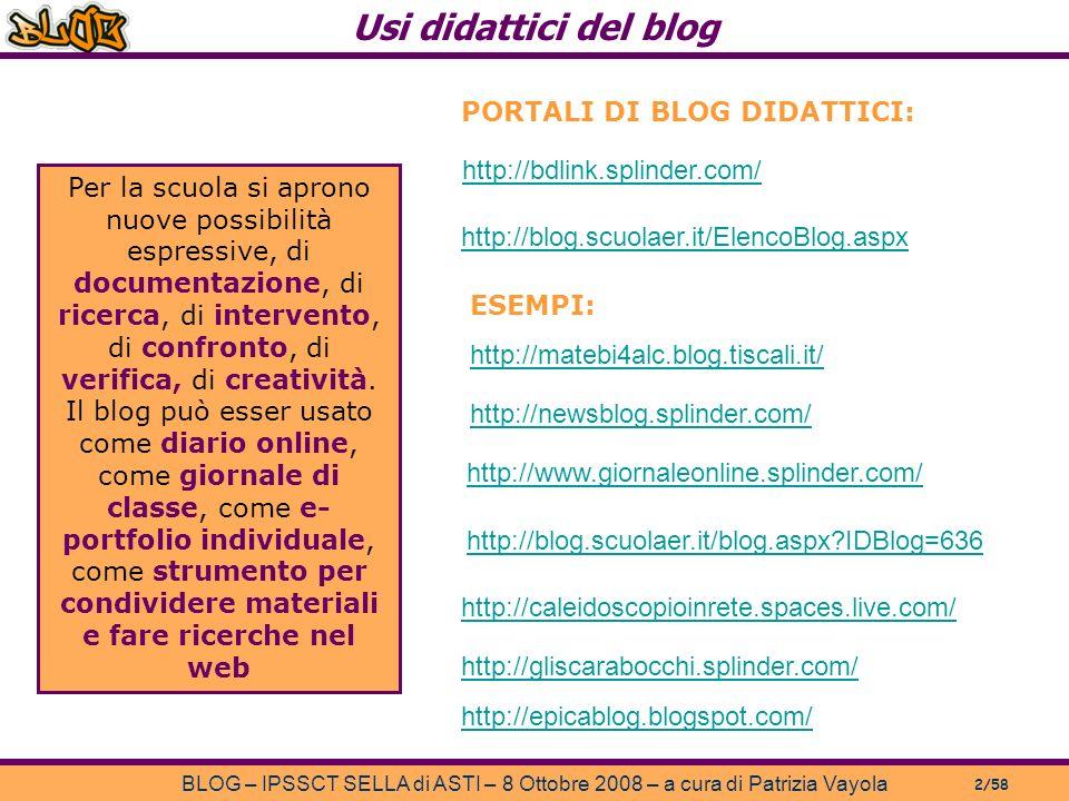 Usi didattici del blog BLOG – IPSSCT SELLA di ASTI – 8 Ottobre 2008 – a cura di Patrizia Vayola 2/58 Per la scuola si aprono nuove possibilità espressive, di documentazione, di ricerca, di intervento, di confronto, di verifica, di creatività.