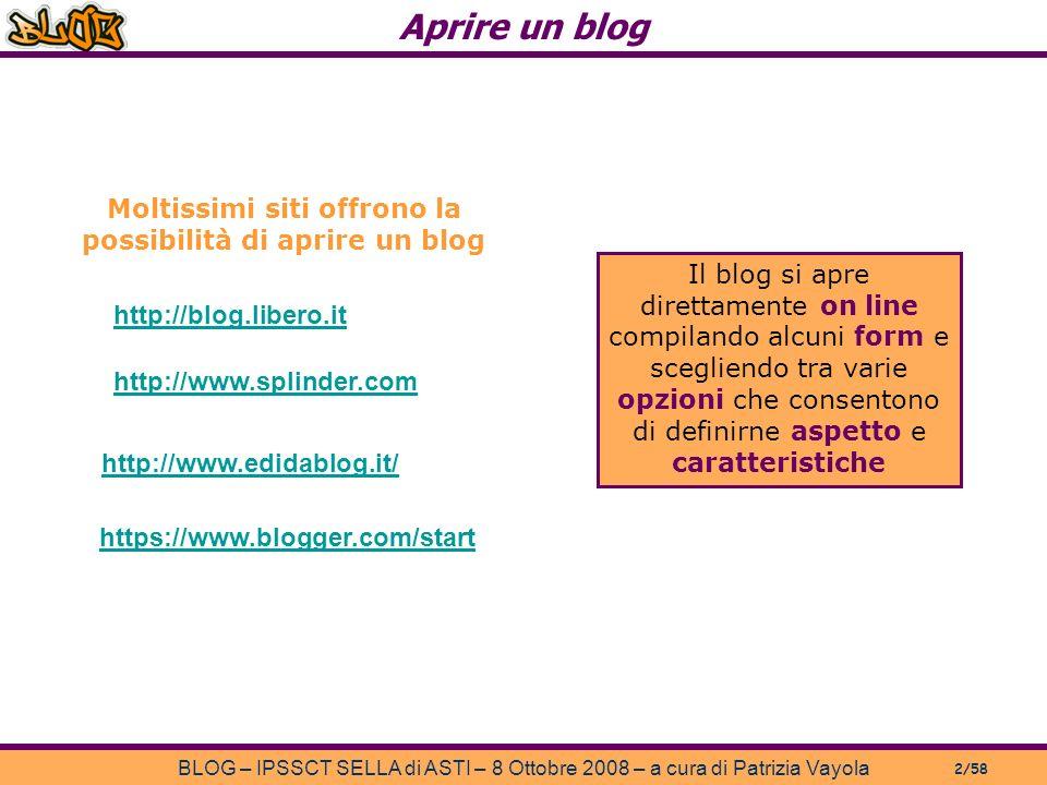 Aprire un blog BLOG – IPSSCT SELLA di ASTI – 8 Ottobre 2008 – a cura di Patrizia Vayola 2/58 Moltissimi siti offrono la possibilità di aprire un blog http://blog.libero.it http://www.splinder.com http://www.edidablog.it/ Il blog si apre direttamente on line compilando alcuni form e scegliendo tra varie opzioni che consentono di definirne aspetto e caratteristiche https://www.blogger.com/start