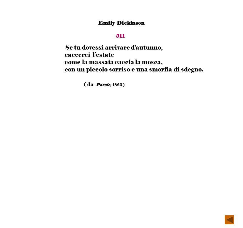 Emily Dickinson 511 Se tu dovessi arrivare dautunno, caccerei lestate come la massaia caccia la mosca, con un piccolo sorriso e una smorfia di sdegno.