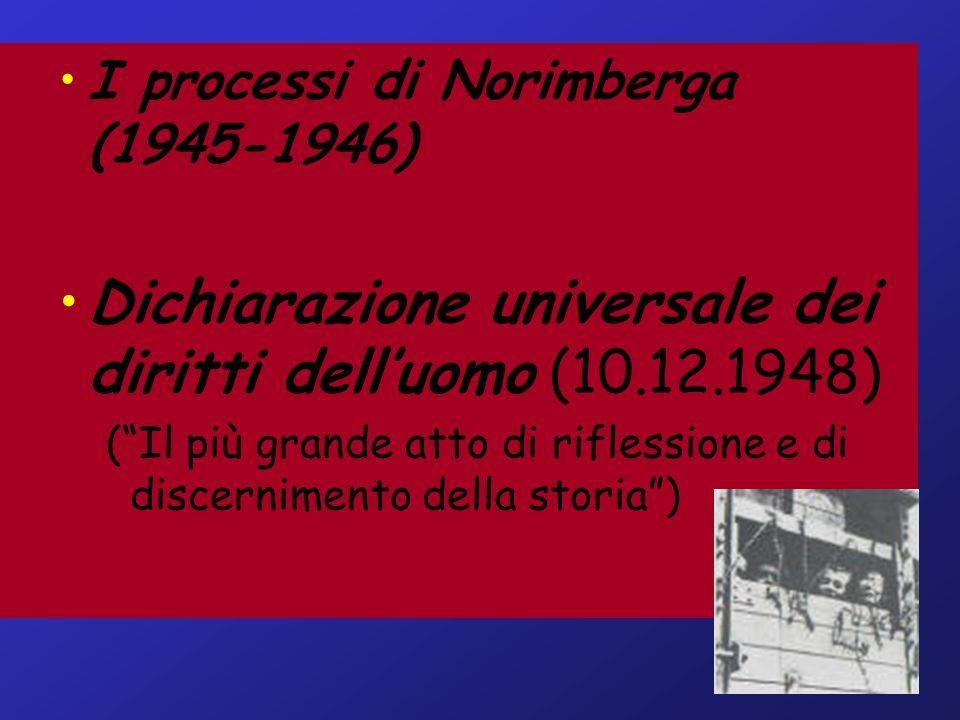 I processi di Norimberga (1945-1946) Dichiarazione universale dei diritti delluomo (10.12.1948) (Il più grande atto di riflessione e di discernimento della storia)