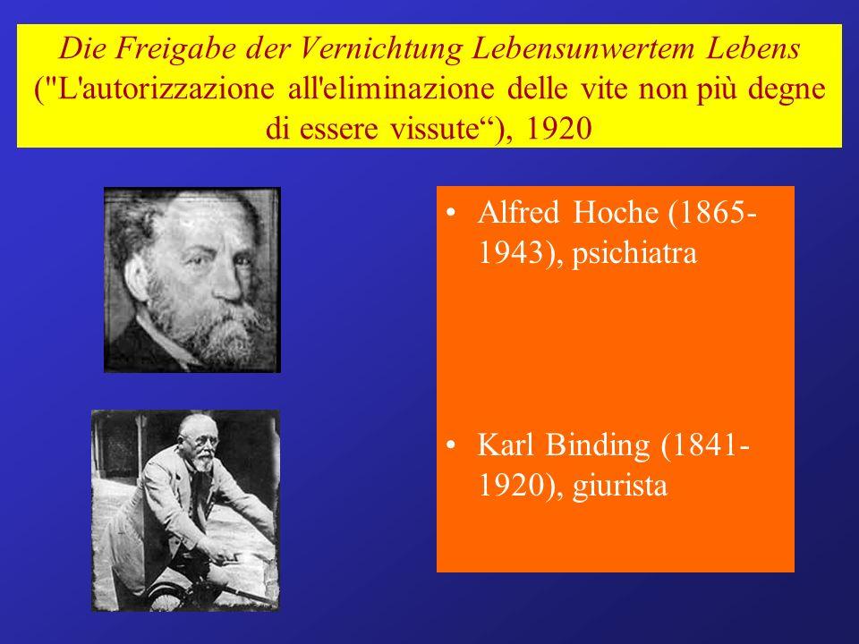 Die Freigabe der Vernichtung Lebensunwertem Lebens ( L autorizzazione all eliminazione delle vite non più degne di essere vissute), 1920 Alfred Hoche (1865- 1943), psichiatra Karl Binding (1841- 1920), giurista