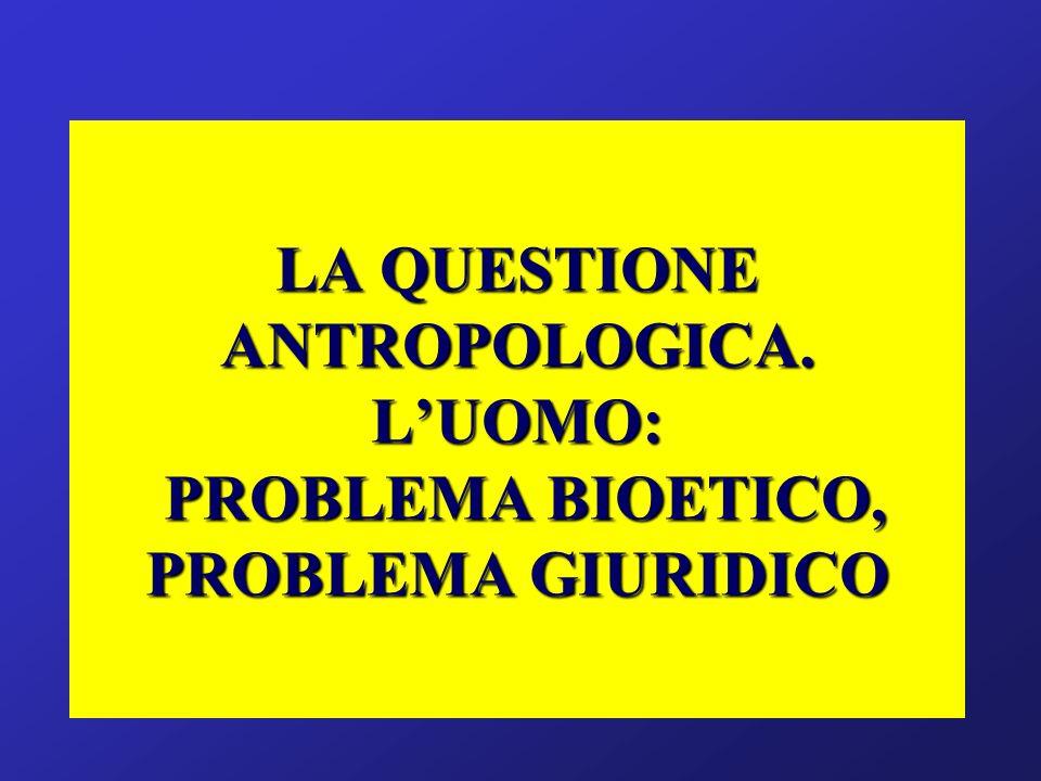 LA QUESTIONE ANTROPOLOGICA. LUOMO: PROBLEMA BIOETICO, PROBLEMA GIURIDICO