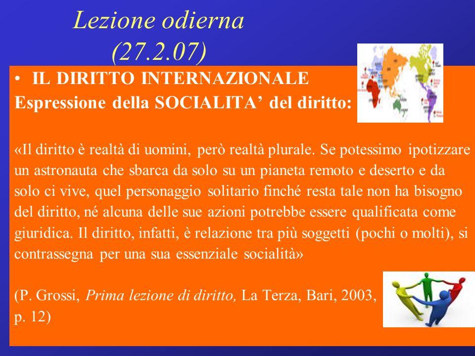 Lezione odierna (27.2.07) IL DIRITTO INTERNAZIONALE Espressione della SOCIALITA del diritto: «Il diritto è realtà di uomini, però realtà plurale.