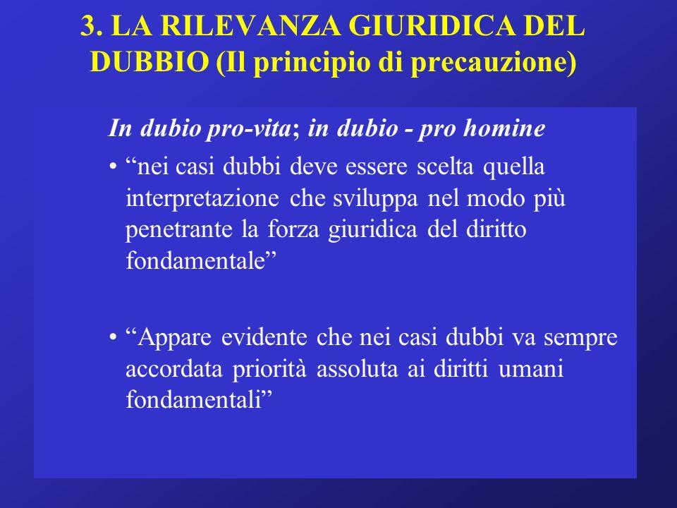 3. LA RILEVANZA GIURIDICA DEL DUBBIO (Il principio di precauzione) In dubio pro-vita; in dubio - pro homine nei casi dubbi deve essere scelta quella i